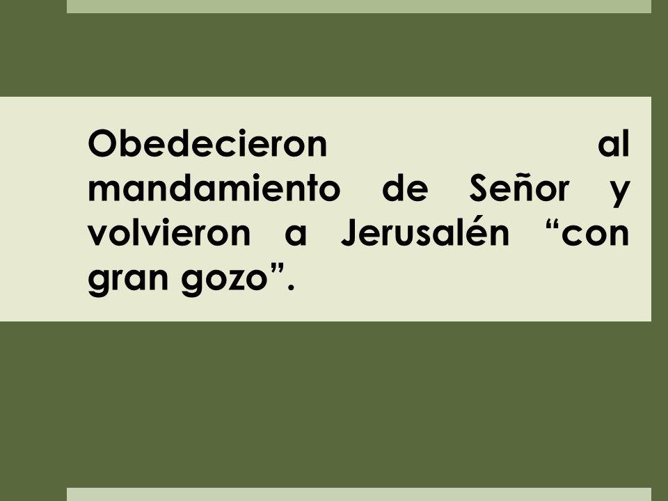 Obedecieron al mandamiento de Señor y volvieron a Jerusalén con gran gozo .