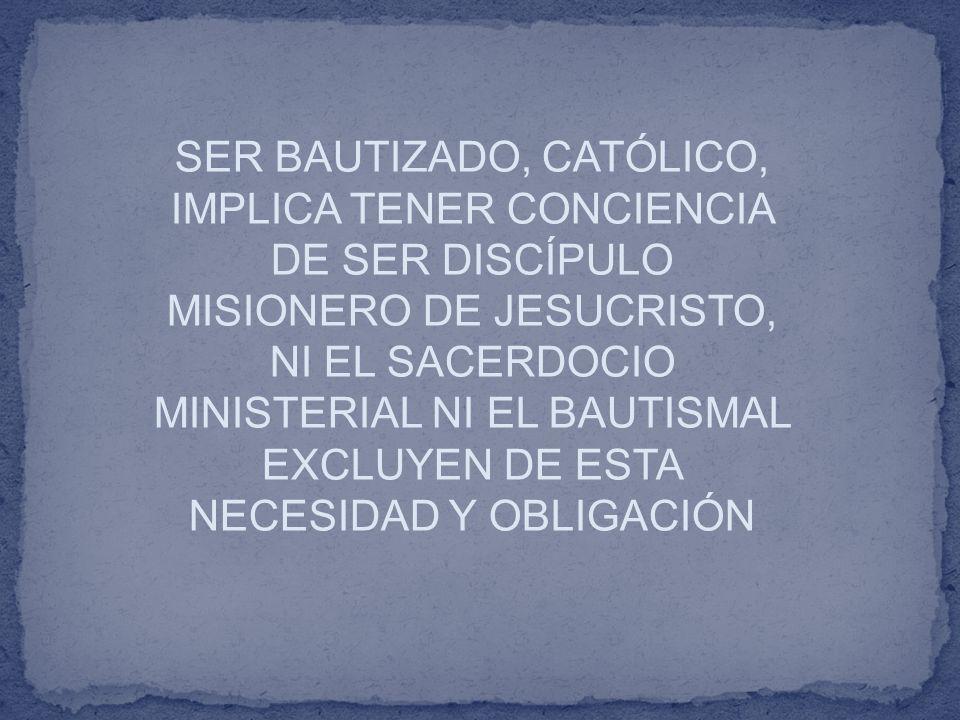 SER BAUTIZADO, CATÓLICO, IMPLICA TENER CONCIENCIA DE SER DISCÍPULO MISIONERO DE JESUCRISTO, NI EL SACERDOCIO MINISTERIAL NI EL BAUTISMAL EXCLUYEN DE ESTA NECESIDAD Y OBLIGACIÓN