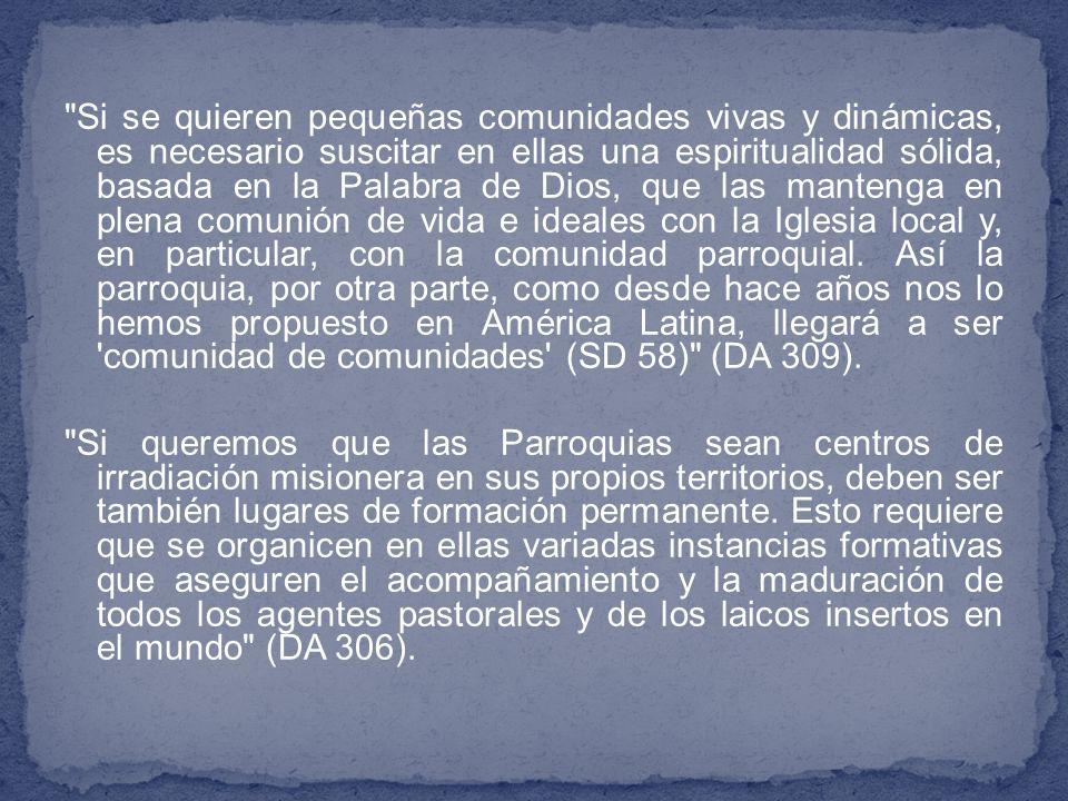 Si se quieren pequeñas comunidades vivas y dinámicas, es necesario suscitar en ellas una espiritualidad sólida, basada en la Palabra de Dios, que las mantenga en plena comunión de vida e ideales con la Iglesia local y, en particular, con la comunidad parroquial. Así la parroquia, por otra parte, como desde hace años nos lo hemos propuesto en América Latina, llegará a ser comunidad de comunidades (SD 58) (DA 309).