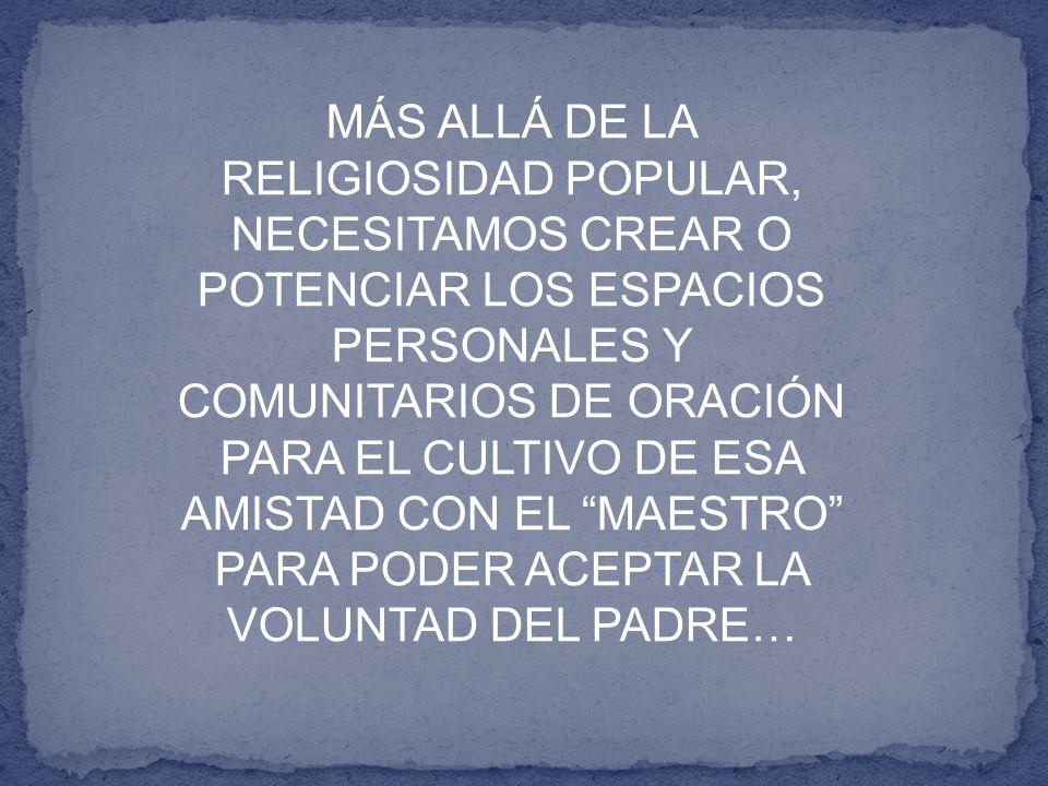 MÁS ALLÁ DE LA RELIGIOSIDAD POPULAR, NECESITAMOS CREAR O POTENCIAR LOS ESPACIOS PERSONALES Y COMUNITARIOS DE ORACIÓN PARA EL CULTIVO DE ESA AMISTAD CON EL MAESTRO PARA PODER ACEPTAR LA VOLUNTAD DEL PADRE…