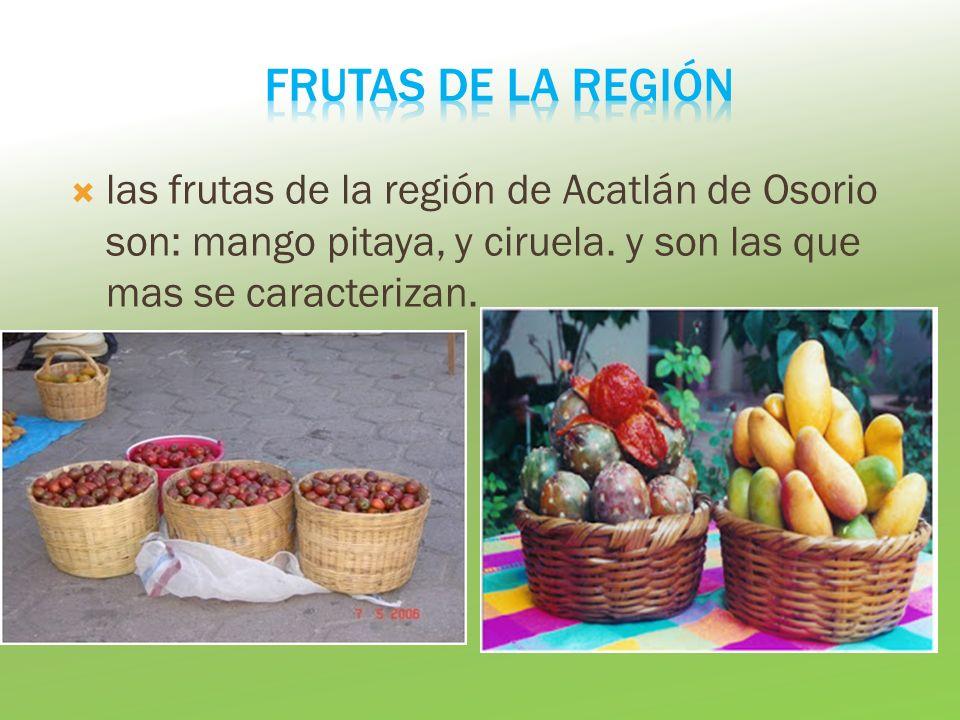 Frutas de la región las frutas de la región de Acatlán de Osorio son: mango pitaya, y ciruela.