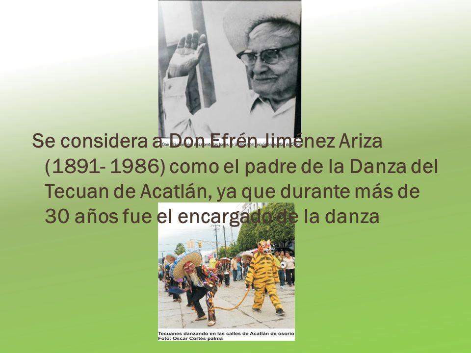 Se considera a Don Efrén Jiménez Ariza (1891- 1986) como el padre de la Danza del Tecuan de Acatlán, ya que durante más de 30 años fue el encargado de la danza