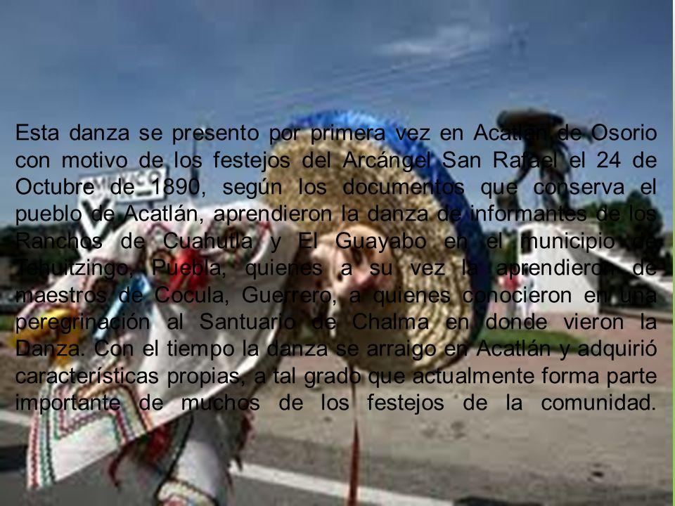 Esta danza se presento por primera vez en Acatlán de Osorio con motivo de los festejos del Arcángel San Rafael el 24 de Octubre de 1890, según los documentos que conserva el pueblo de Acatlán, aprendieron la danza de informantes de los Ranchos de Cuahutla y El Guayabo en el municipio de Tehuitzingo, Puebla, quienes a su vez la aprendieron de maestros de Cocula, Guerrero, a quienes conocieron en una peregrinación al Santuario de Chalma en donde vieron la Danza.