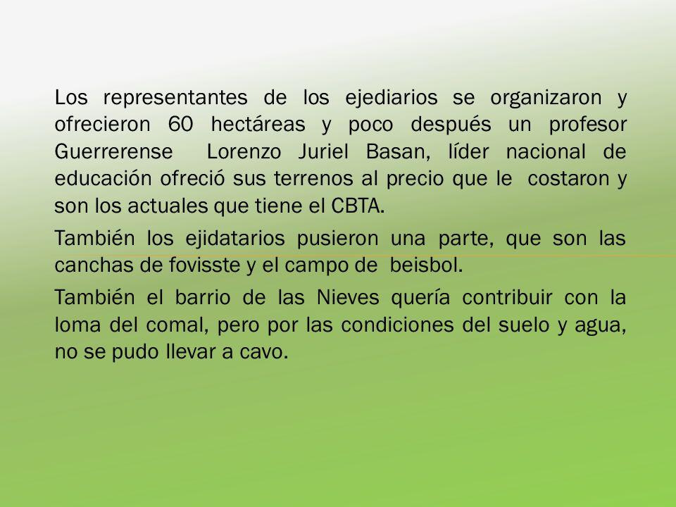 Los representantes de los ejediarios se organizaron y ofrecieron 60 hectáreas y poco después un profesor Guerrerense Lorenzo Juriel Basan, líder nacional de educación ofreció sus terrenos al precio que le costaron y son los actuales que tiene el CBTA.