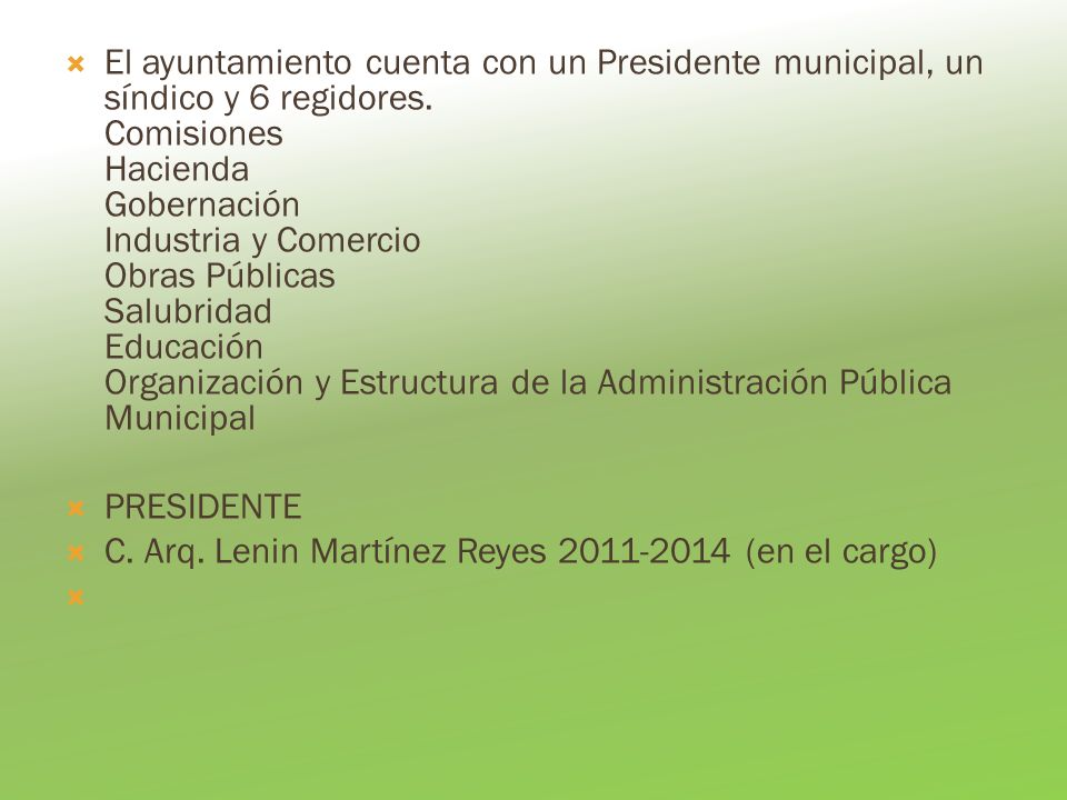 El ayuntamiento cuenta con un Presidente municipal, un síndico y 6 regidores. Comisiones Hacienda Gobernación Industria y Comercio Obras Públicas Salubridad Educación Organización y Estructura de la Administración Pública Municipal