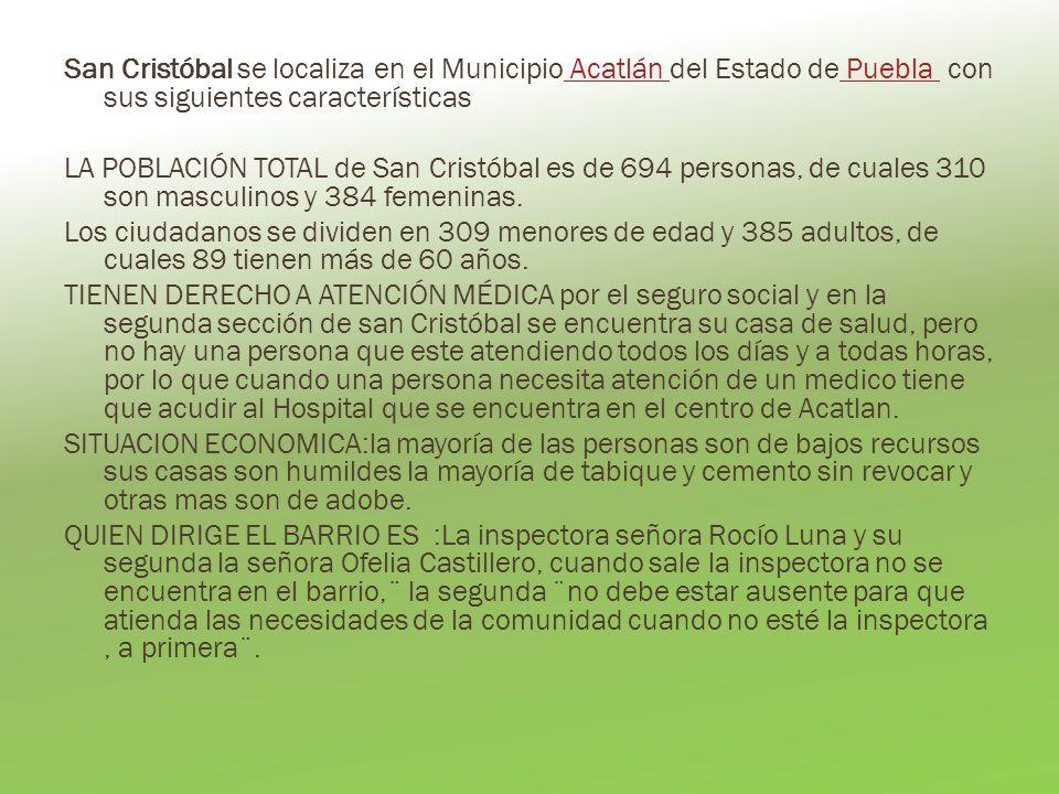 San Cristóbal se localiza en el Municipio Acatlán del Estado de Puebla con sus siguientes características LA POBLACIÓN TOTAL de San Cristóbal es de 694 personas, de cuales 310 son masculinos y 384 femeninas.
