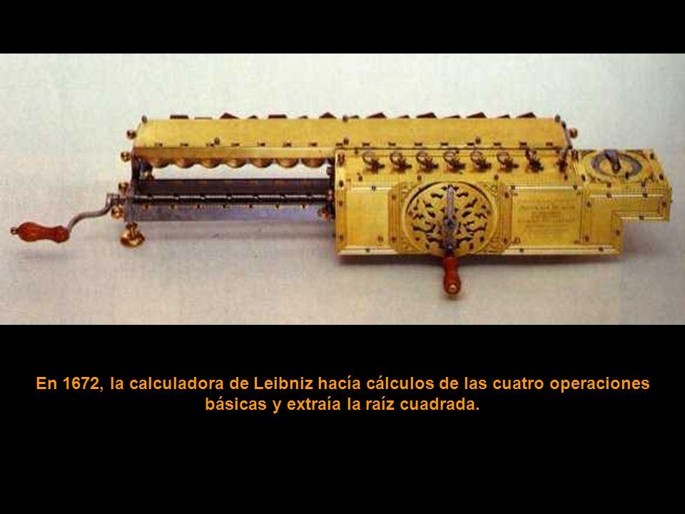 En 1672, la calculadora de Leibniz hacía cálculos de las cuatro operaciones básicas y extraía la raíz cuadrada.
