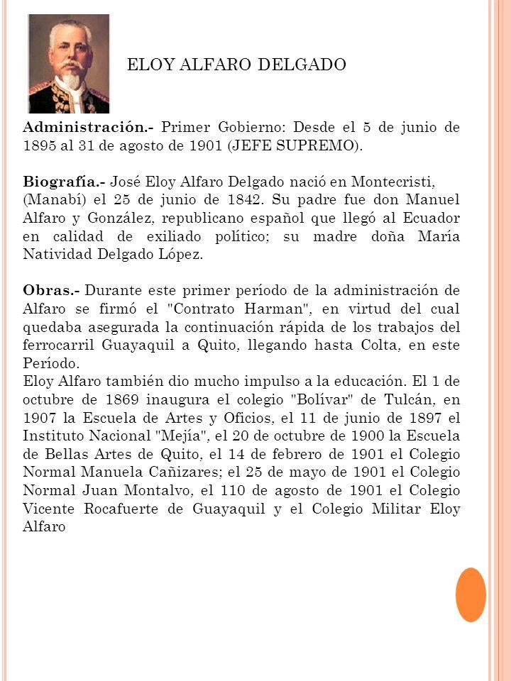 ELOY ALFARO DELGADOAdministración.- Primer Gobierno: Desde el 5 de junio de 1895 al 31 de agosto de 1901 (JEFE SUPREMO).