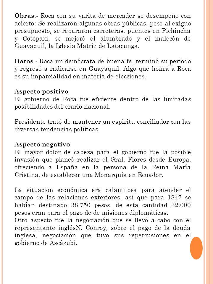 Obras.- Roca con su varita de mercader se desempeño con acierto: Se realizaron algunas obras públicas, pese al exiguo presupuesto, se repararon carreteras, puentes en Pichincha y Cotopaxi, se mejoró el alumbrado y el malecón de Guayaquil, la Iglesia Matriz de Latacunga.