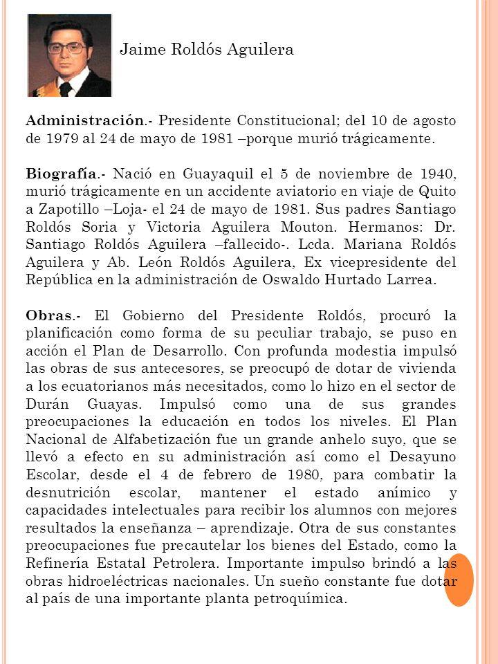 Jaime Roldós Aguilera Administración.- Presidente Constitucional; del 10 de agosto de 1979 al 24 de mayo de 1981 –porque murió trágicamente.