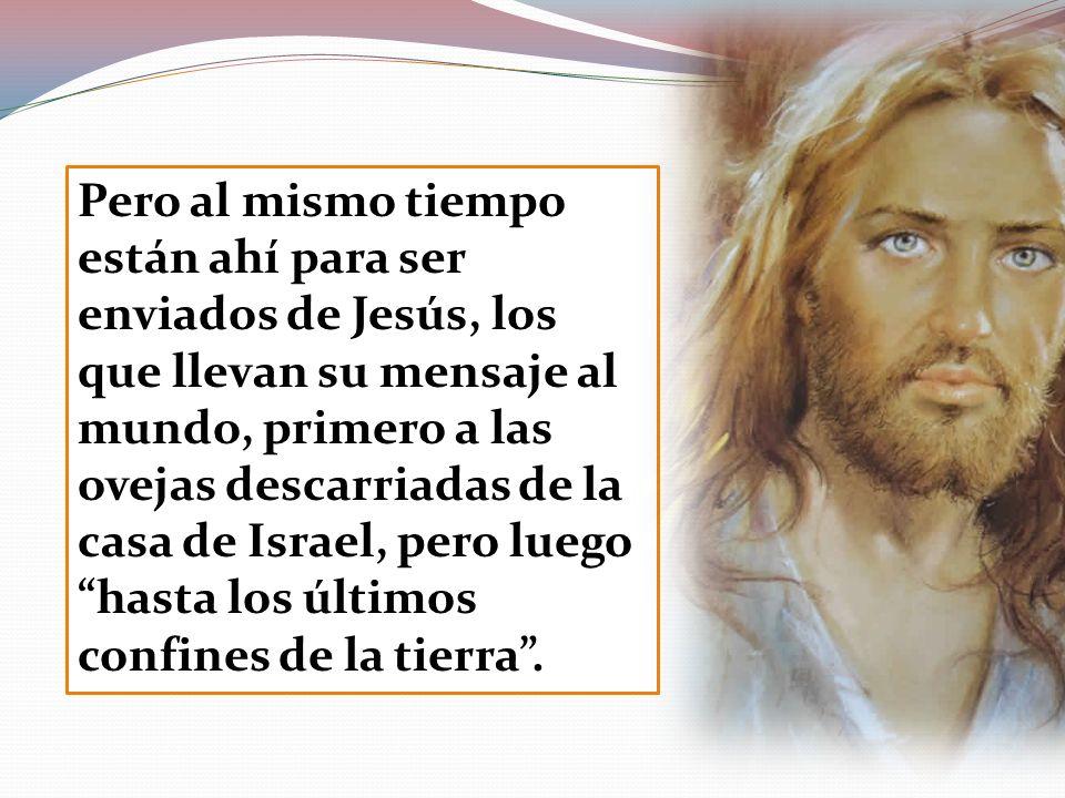 Pero al mismo tiempo están ahí para ser enviados de Jesús, los que llevan su mensaje al mundo, primero a las ovejas descarriadas de la casa de Israel, pero luego hasta los últimos confines de la tierra .