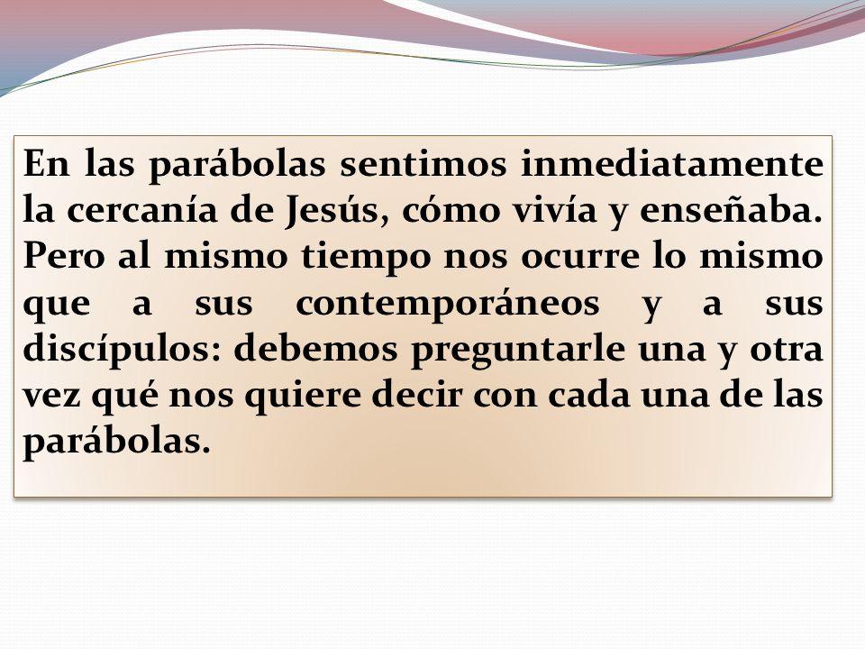 En las parábolas sentimos inmediatamente la cercanía de Jesús, cómo vivía y enseñaba.