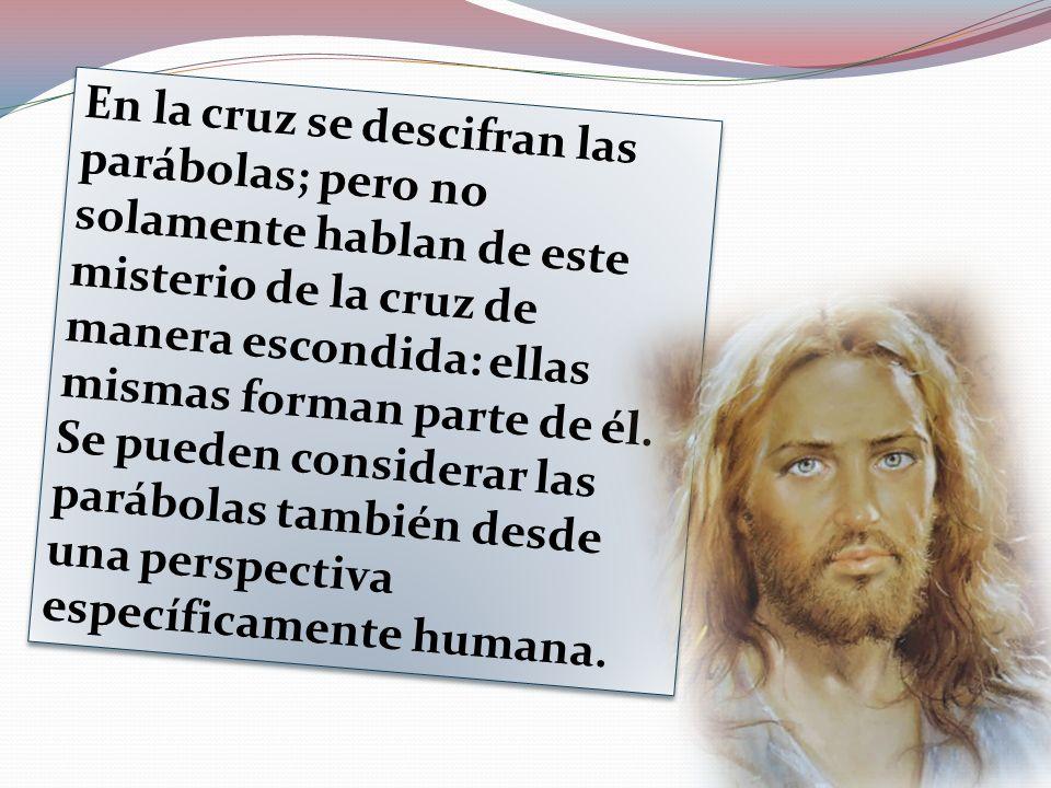 En la cruz se descifran las parábolas; pero no solamente hablan de este misterio de la cruz de manera escondida: ellas mismas forman parte de él.