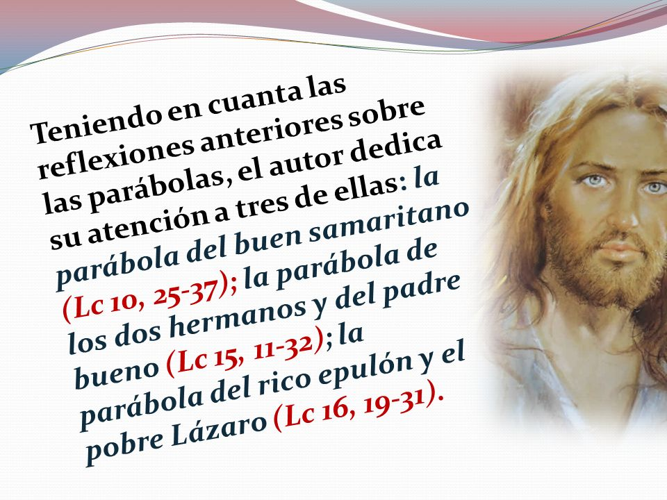 Teniendo en cuanta las reflexiones anteriores sobre las parábolas, el autor dedica su atención a tres de ellas: la parábola del buen samaritano (Lc 10, 25-37); la parábola de los dos hermanos y del padre bueno (Lc 15, 11-32); la parábola del rico epulón y el pobre Lázaro (Lc 16, 19-31).