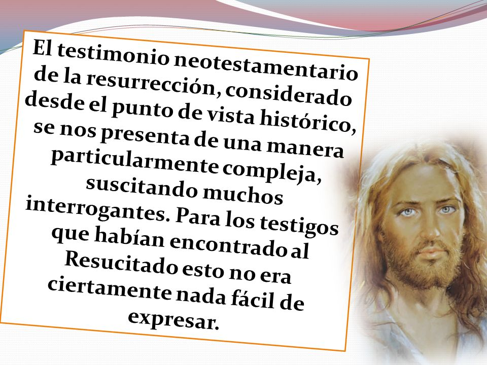 El testimonio neotestamentario de la resurrección, considerado desde el punto de vista histórico, se nos presenta de una manera particularmente compleja, suscitando muchos interrogantes.