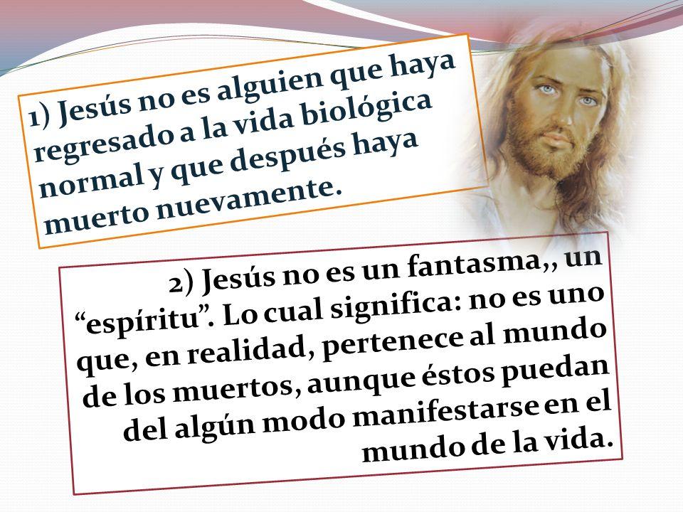 1) Jesús no es alguien que haya regresado a la vida biológica normal y que después haya muerto nuevamente.