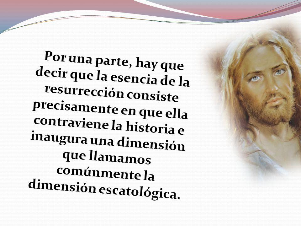 Por una parte, hay que decir que la esencia de la resurrección consiste precisamente en que ella contraviene la historia e inaugura una dimensión que llamamos comúnmente la dimensión escatológica.