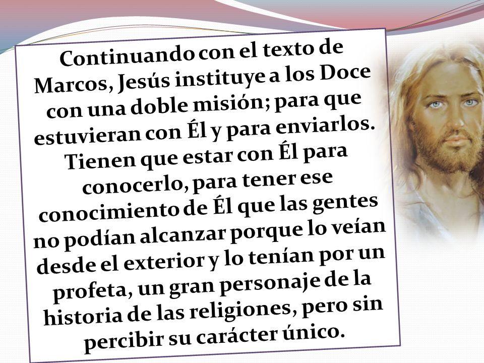 Continuando con el texto de Marcos, Jesús instituye a los Doce con una doble misión; para que estuvieran con Él y para enviarlos.