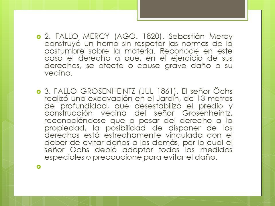 2. FALLO MERCY (AGO. 1820). Sebastián Mercy construyó un horno sin respetar las normas de la costumbre sobre la materia. Reconoce en este caso el derecho a que, en el ejercicio de sus derechos, se afecte o cause grave daño a su vecino.