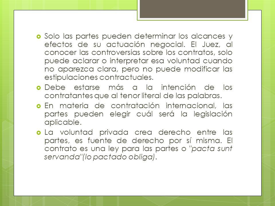 Solo las partes pueden determinar los alcances y efectos de su actuación negocial. El Juez, al conocer las controversias sobre los contratos, solo puede aclarar o interpretar esa voluntad cuando no aparezca clara, pero no puede modificar las estipulaciones contractuales.