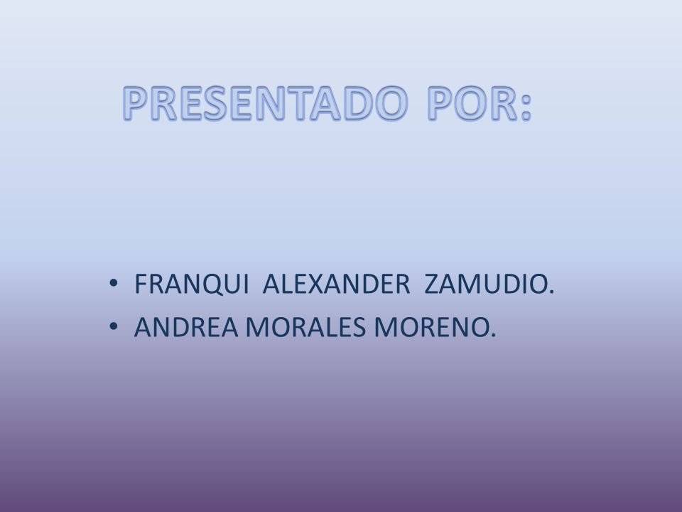 PRESENTADO POR: FRANQUI ALEXANDER ZAMUDIO. ANDREA MORALES MORENO.