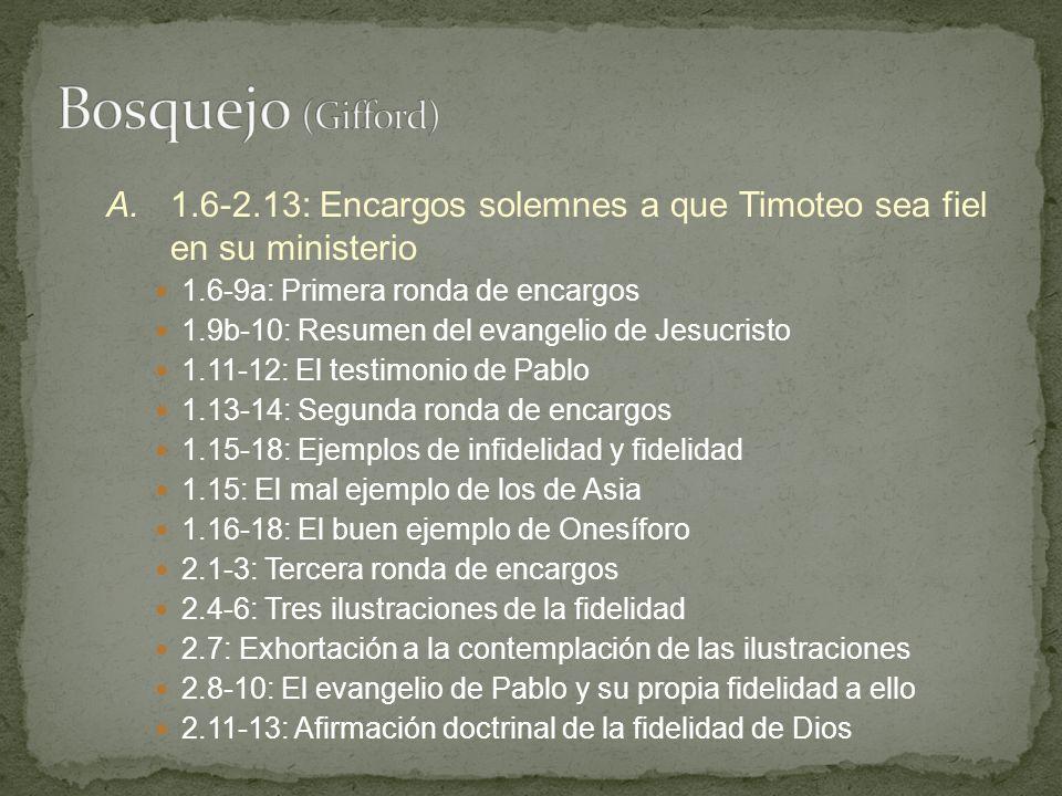 Bosquejo (Gifford) A. 1.6-2.13: Encargos solemnes a que Timoteo sea fiel en su ministerio. 1.6-9a: Primera ronda de encargos.