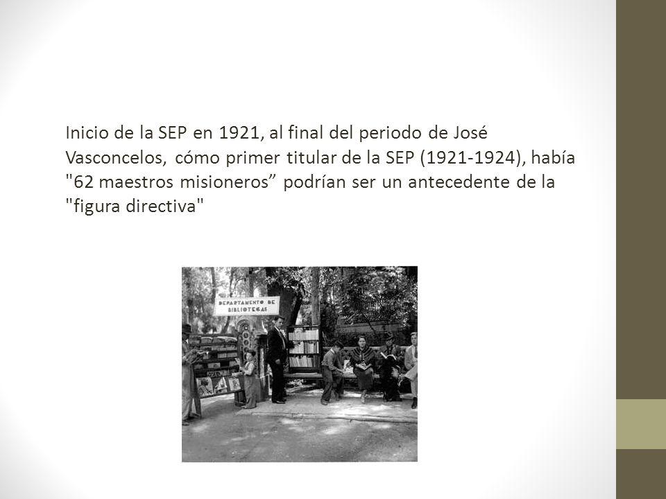Inicio de la SEP en 1921, al final del periodo de José Vasconcelos, cómo primer titular de la SEP (1921-1924), había 62 maestros misioneros podrían ser un antecedente de la figura directiva