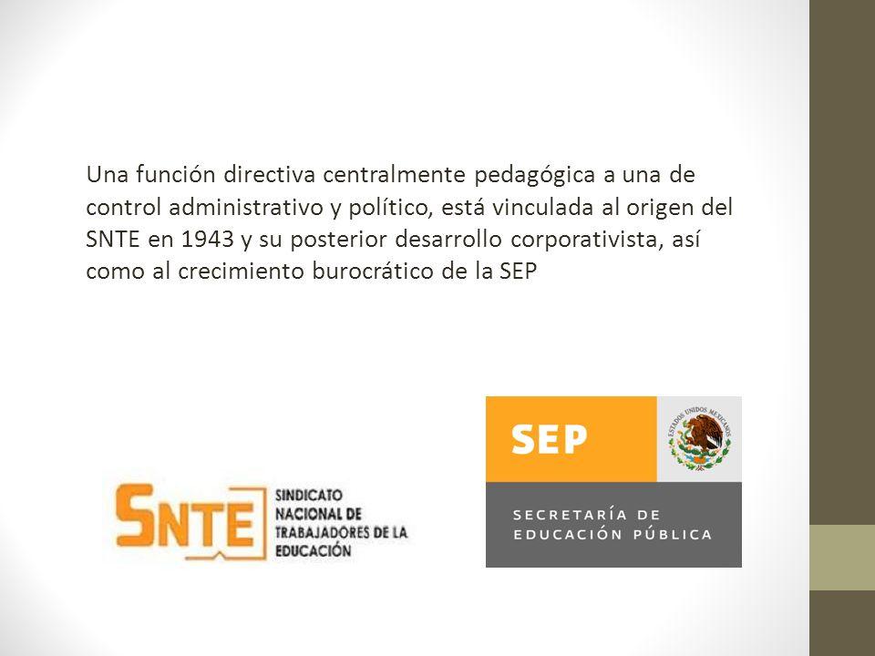 Una función directiva centralmente pedagógica a una de control administrativo y político, está vinculada al origen del SNTE en 1943 y su posterior desarrollo corporativista, así como al crecimiento burocrático de la SEP