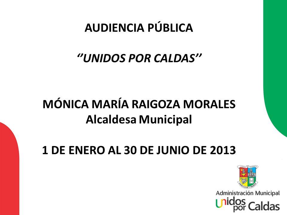 AUDIENCIA PÚBLICA ''UNIDOS POR CALDAS'' MÓNICA MARÍA RAIGOZA MORALES Alcaldesa Municipal 1 DE ENERO AL 30 DE JUNIO DE 2013