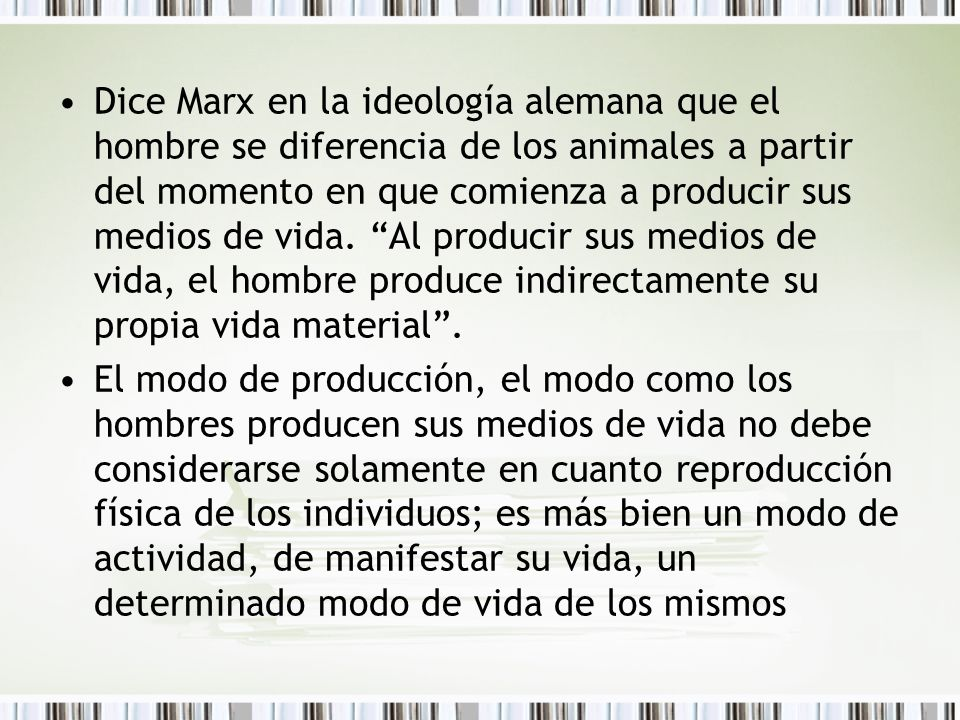 Dice Marx en la ideología alemana que el hombre se diferencia de los animales a partir del momento en que comienza a producir sus medios de vida. Al producir sus medios de vida, el hombre produce indirectamente su propia vida material .