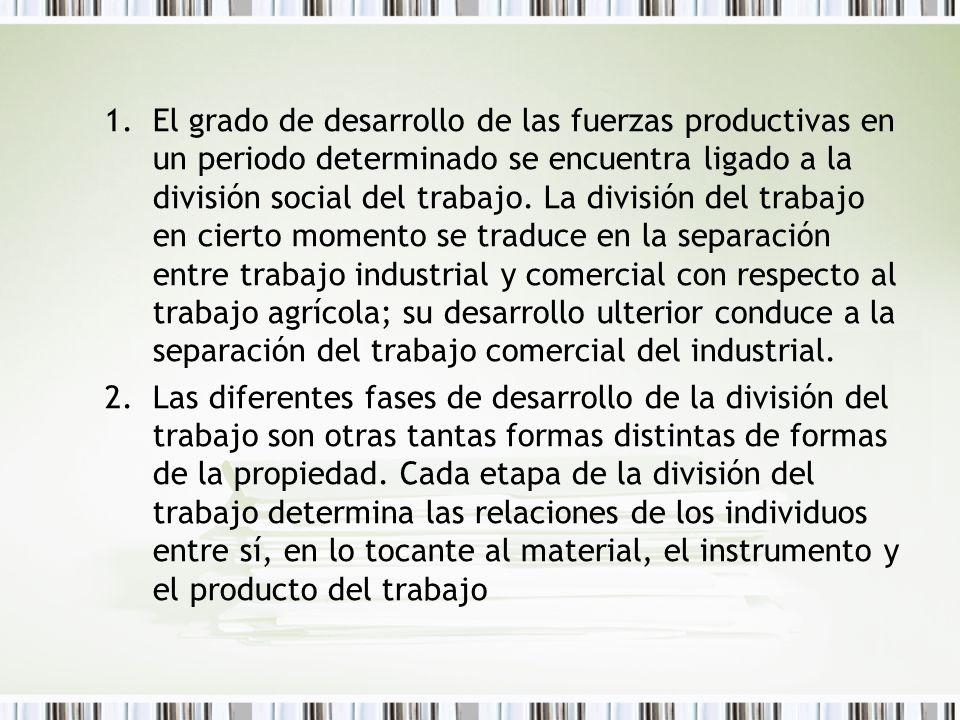 El grado de desarrollo de las fuerzas productivas en un periodo determinado se encuentra ligado a la división social del trabajo. La división del trabajo en cierto momento se traduce en la separación entre trabajo industrial y comercial con respecto al trabajo agrícola; su desarrollo ulterior conduce a la separación del trabajo comercial del industrial.