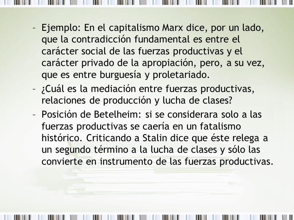 Ejemplo: En el capitalismo Marx dice, por un lado, que la contradicción fundamental es entre el carácter social de las fuerzas productivas y el carácter privado de la apropiación, pero, a su vez, que es entre burguesía y proletariado.
