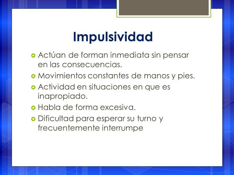Impulsividad Actúan de forman inmediata sin pensar en las consecuencias. Movimientos constantes de manos y pies.