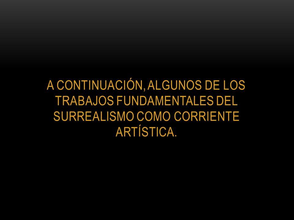 a continuación, algunos de los trabajos fundamentales del surrealismo como corriente artística.
