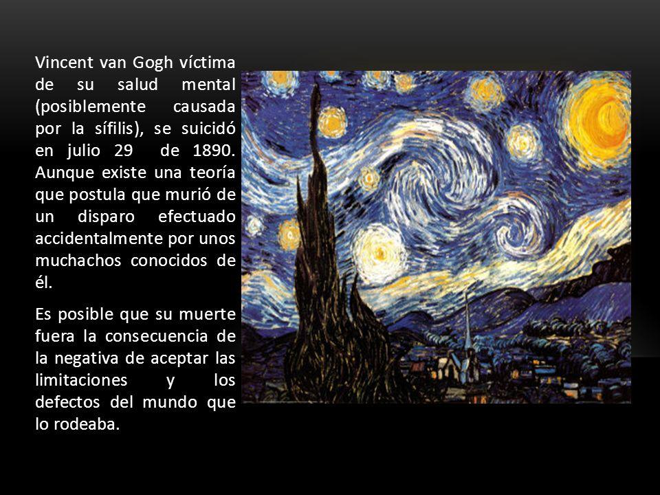 Vincent van Gogh víctima de su salud mental (posiblemente causada por la sífilis), se suicidó en julio 29 de 1890. Aunque existe una teoría que postula que murió de un disparo efectuado accidentalmente por unos muchachos conocidos de él.