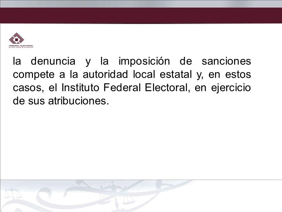 la denuncia y la imposición de sanciones compete a la autoridad local estatal y, en estos casos, el Instituto Federal Electoral, en ejercicio de sus atribuciones.