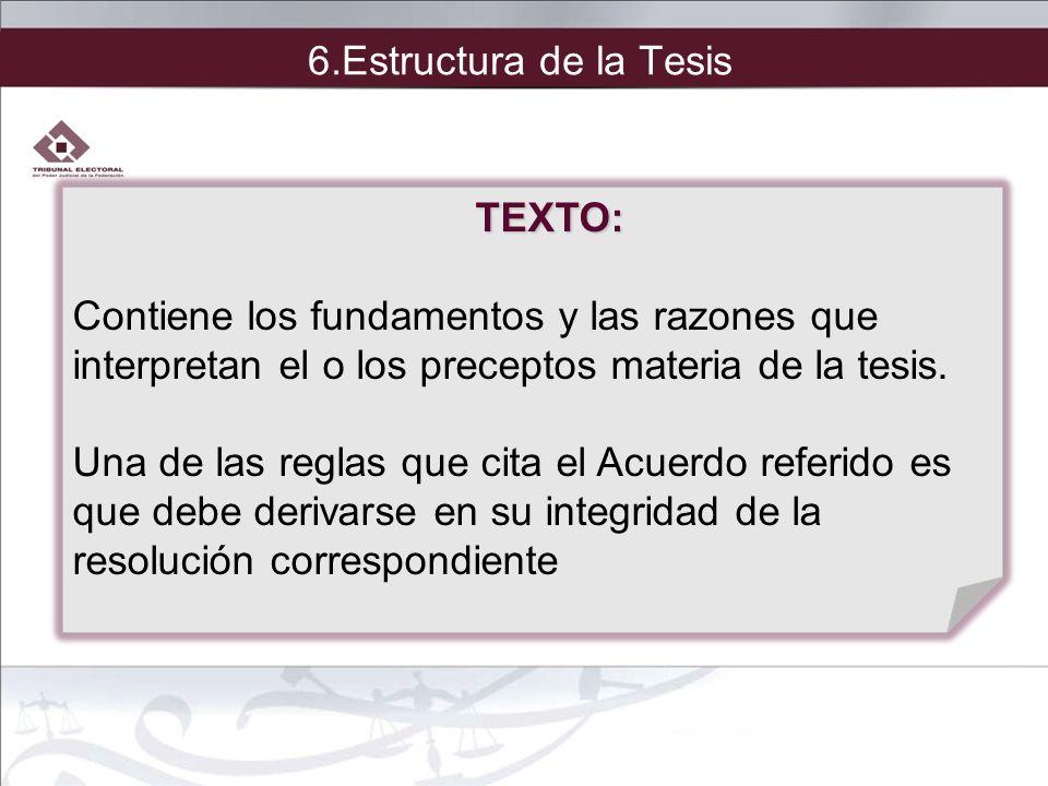 6.Estructura de la Tesis TEXTO: Contiene los fundamentos y las razones que. interpretan el o los preceptos materia de la tesis.