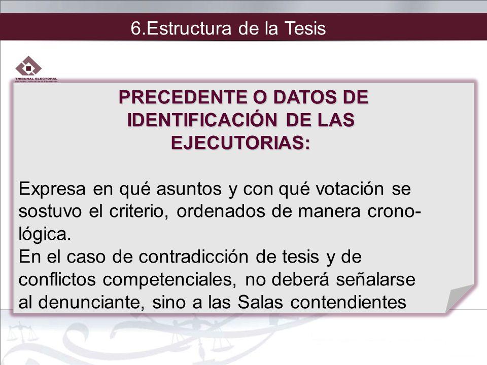 6.Estructura de la Tesis PRECEDENTE O DATOS DE. IDENTIFICACIÓN DE LAS. EJECUTORIAS: Expresa en qué asuntos y con qué votación se.