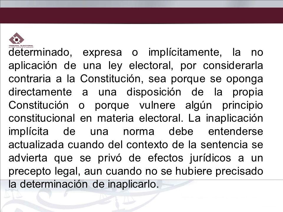 determinado, expresa o implícitamente, la no aplicación de una ley electoral, por considerarla contraria a la Constitución, sea porque se oponga directamente a una disposición de la propia Constitución o porque vulnere algún principio constitucional en materia electoral.
