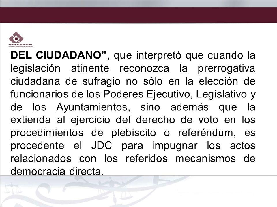 DEL CIUDADANO , que interpretó que cuando la legislación atinente reconozca la prerrogativa ciudadana de sufragio no sólo en la elección de funcionarios de los Poderes Ejecutivo, Legislativo y de los Ayuntamientos, sino además que la extienda al ejercicio del derecho de voto en los procedimientos de plebiscito o referéndum, es procedente el JDC para impugnar los actos relacionados con los referidos mecanismos de democracia directa.