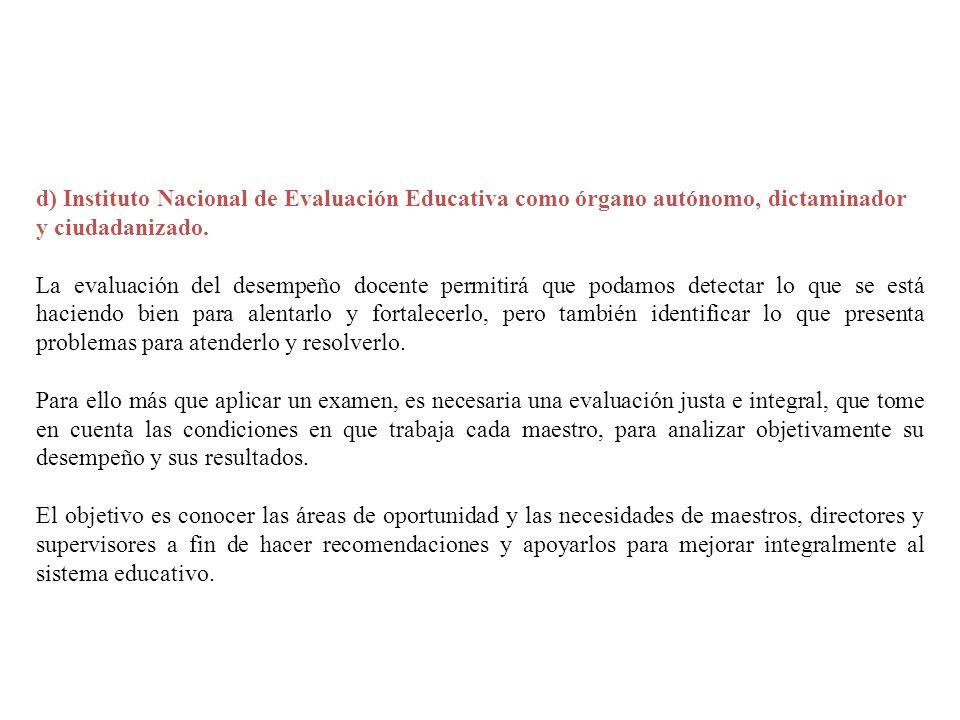 d) Instituto Nacional de Evaluación Educativa como órgano autónomo, dictaminador y ciudadanizado.