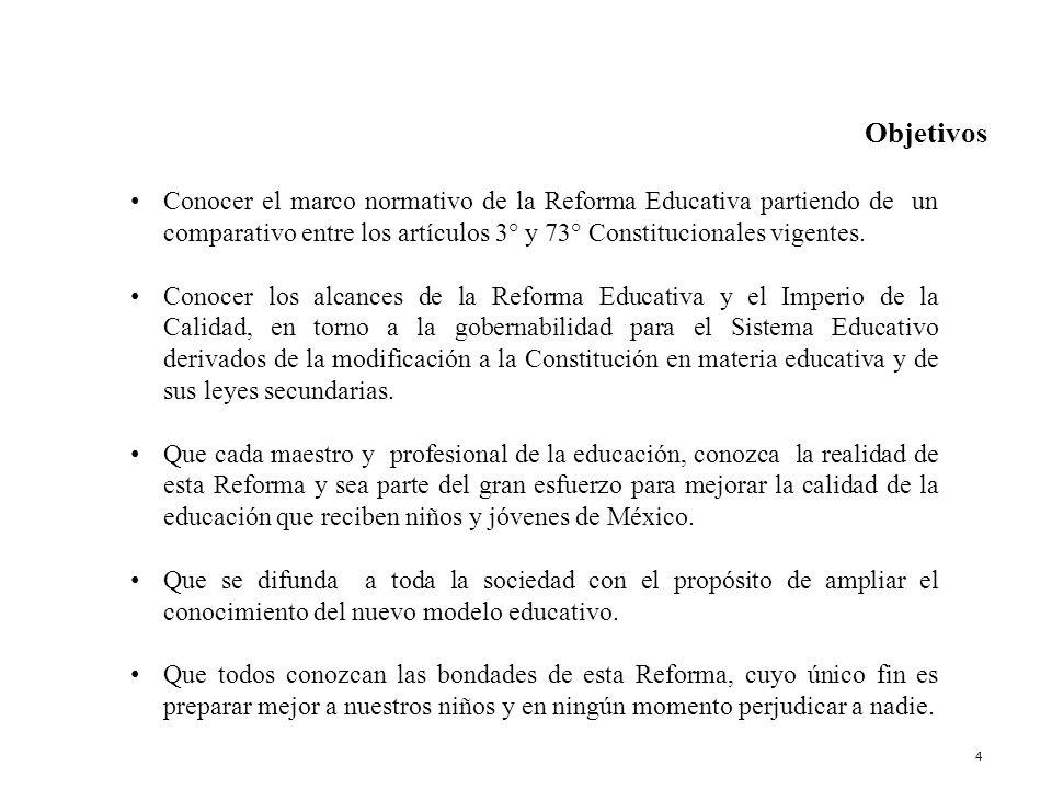 Objetivos Conocer el marco normativo de la Reforma Educativa partiendo de un comparativo entre los artículos 3° y 73° Constitucionales vigentes.