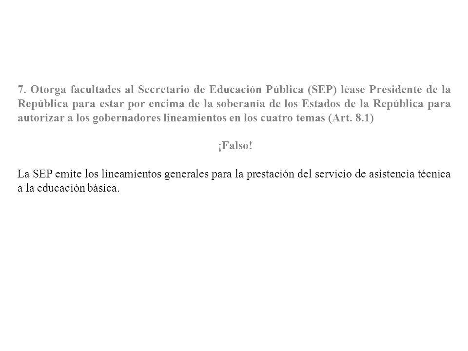 7. Otorga facultades al Secretario de Educación Pública (SEP) léase Presidente de la República para estar por encima de la soberanía de los Estados de la República para autorizar a los gobernadores lineamientos en los cuatro temas (Art. 8.1)