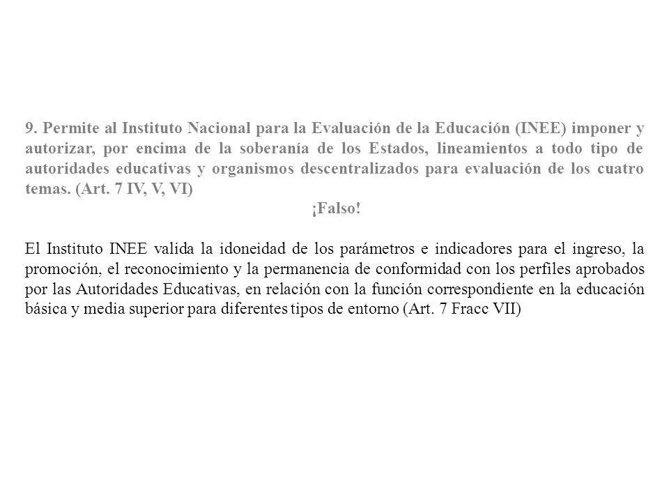 9. Permite al Instituto Nacional para la Evaluación de la Educación (INEE) imponer y autorizar, por encima de la soberanía de los Estados, lineamientos a todo tipo de autoridades educativas y organismos descentralizados para evaluación de los cuatro temas. (Art. 7 IV, V, VI)