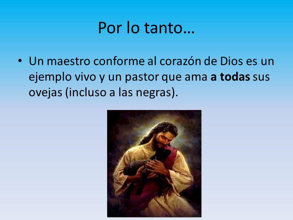 Por lo tanto… Un maestro conforme al corazón de Dios es un ejemplo vivo y un pastor que ama a todas sus ovejas (incluso a las negras).