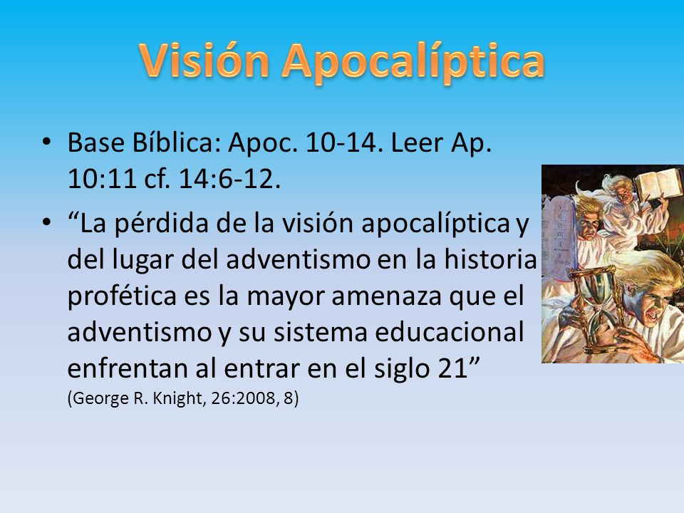 Visión Apocalíptica Base Bíblica: Apoc. 10-14. Leer Ap. 10:11 cf. 14:6-12.