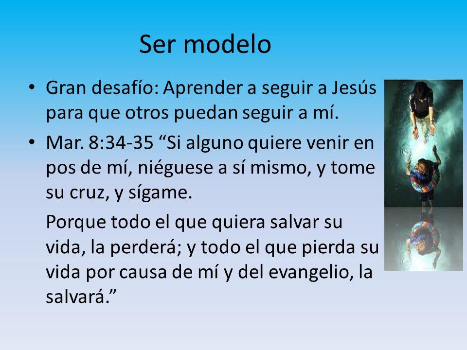 Ser modelo Gran desafío: Aprender a seguir a Jesús para que otros puedan seguir a mí.