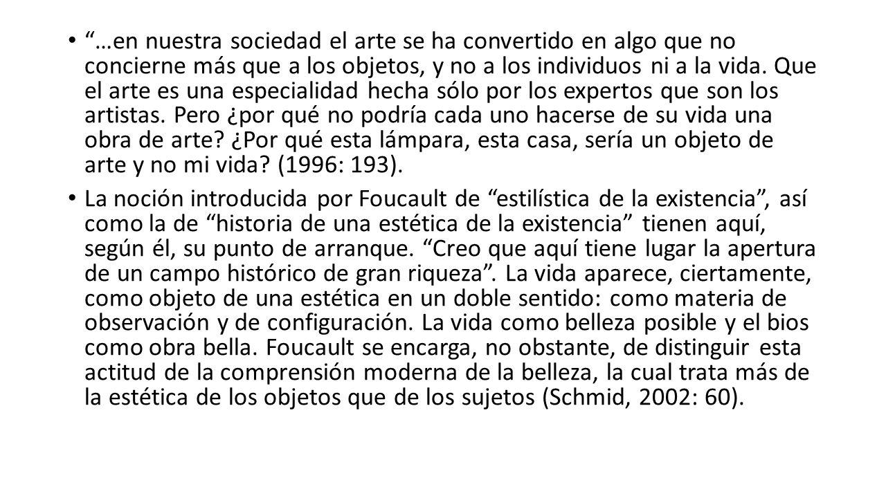 …en nuestra sociedad el arte se ha convertido en algo que no concierne más que a los objetos, y no a los individuos ni a la vida. Que el arte es una especialidad hecha sólo por los expertos que son los artistas. Pero ¿por qué no podría cada uno hacerse de su vida una obra de arte ¿Por qué esta lámpara, esta casa, sería un objeto de arte y no mi vida (1996: 193).