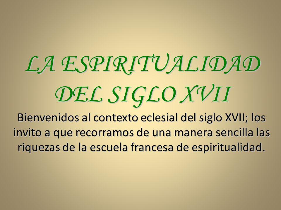 LA ESPIRITUALIDAD DEL SIGLO XVII Bienvenidos al contexto eclesial del siglo XVII; los invito a que recorramos de una manera sencilla las riquezas de la escuela francesa de espiritualidad.