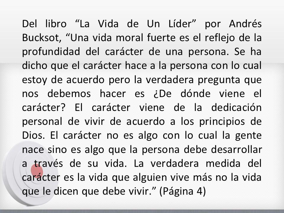 Del libro La Vida de Un Líder por Andrés Bucksot, Una vida moral fuerte es el reflejo de la profundidad del carácter de una persona.